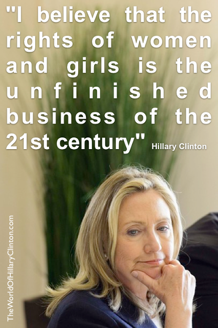 I believe that the rights of women and girls is the unfinished business of the 21st century -  Hillary Clinton