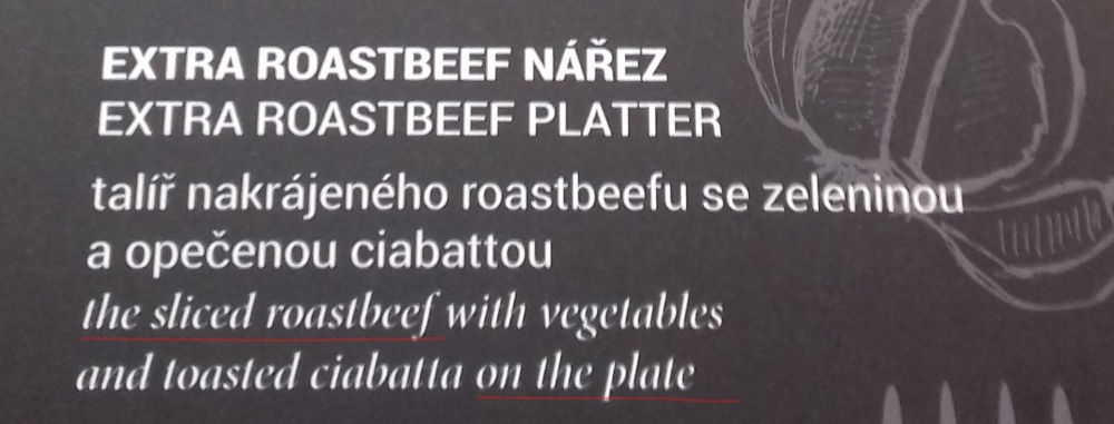 "My translation: a platter of roast beef slices, vegetables and toasted ciabatta  Czech doesn't have words for definite or indefinite articles ""the"" and ""a"", so its misuse is common in Czech into English translation."