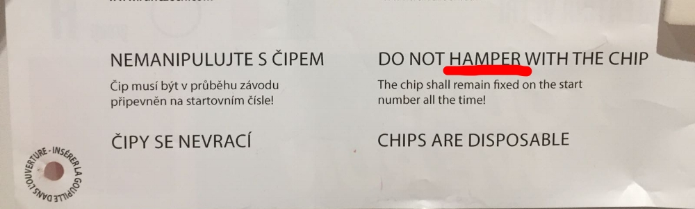 "My translation: DO NOT INTERFERE WITH THE CHIP The chip must remain fixed to the start number at all times.  Mistranslation, possibly mixing ""tamper"" and ""hamper"". This is from an international event where many visitors would be relying on an accurate English version."
