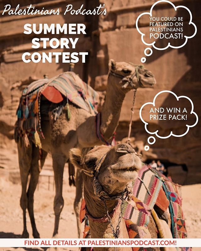 Enter our Summer Story Contest for a chance to be featured on Palestinians Podcast and win a prize pack!  Three divisions: Young Storytellers (9-13 years of age), Coming of Age Storytellers (14-17 years of age), and Adult Storytellers (18+ years of age)  Find out all rules here: https://www.palestinianspodcast.com/blog/2018/7/2/summer-storytelling-contest. Audio stories should be submitted by August 15th! Can't wait to hear the Palestinian stories in your life!