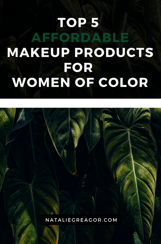 TOP 5 AFFORDABLE MAKEUP PRODUCTS FOR WOMEN OF COLOR - NATALIE GREAGOR.png