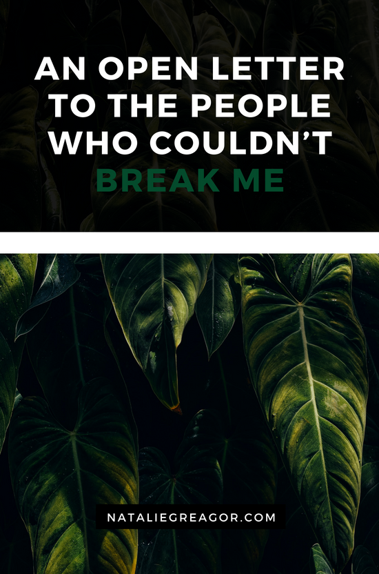 AN OPEN LETTER TO THE PEOPLE WHO COULDN'T BREAK ME - NATALIE GREAGOR (1).png