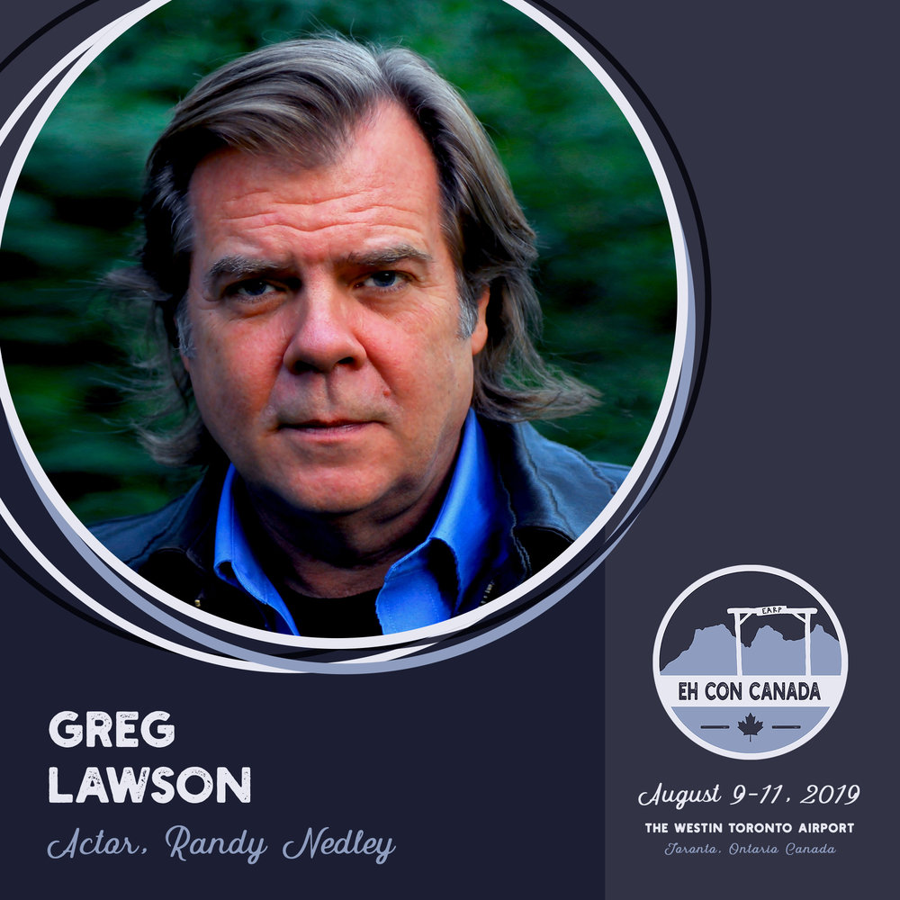 Greg Lawson   Born and raised in Toronto, Ontario, this Canadian actor brings his gruff charm and impeccable acting chops to   Wynonna Earp   as Sheriff Randy Nedley.  Lawson has extensive acting credits, beginning (at least on IMDB) in 1992 with the Canadian classic   North of 60  , and continuing on over almost 30 years with credits in   Dawn Anna  ,   Klondike  , and   Heartland   to name a few!