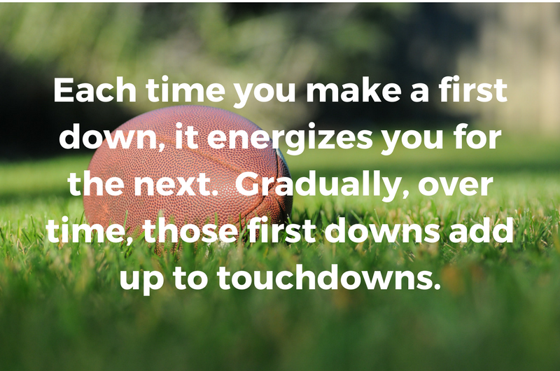 Each time you make a first down, it energizes you for the next. Gradually, over time, those first downs add up to touchdowns..png