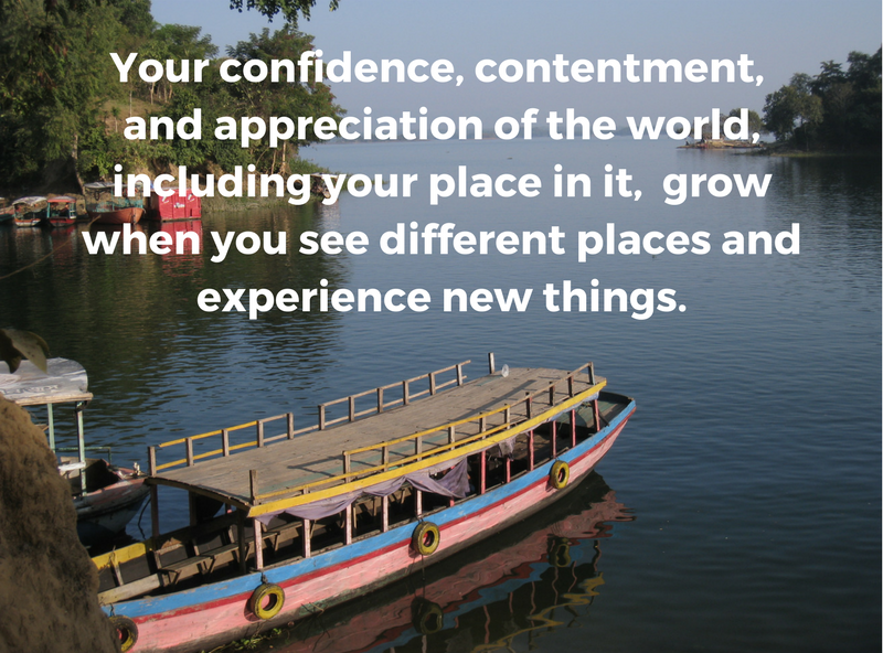 Your confidence, contentment, and appreciation of the world, including your little place in it, grow when you see different places and experience new things..png