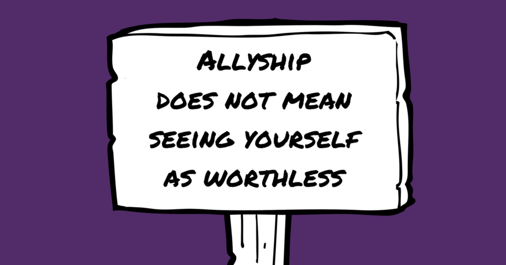 "Image description: A sign with text ""allyship does not mean seeing yourself as worthless""."