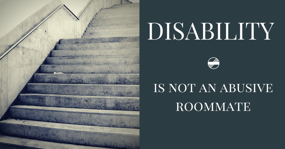 "Image description: A photo of gloomy-looking stairs next to the text ""Disability is not an abusive roommate""."