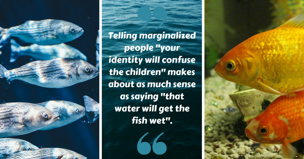 "Image description: ""Telling marginalized people ""your identity will confuse the children"" makes about as much sense as saying ""that water will get the fish wet"". between two photographs of fish."