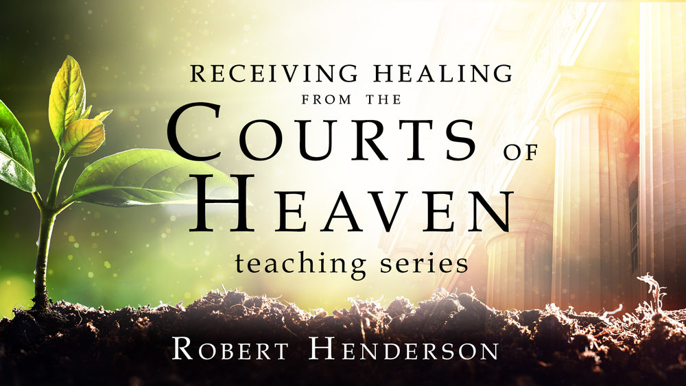 Receiving Healing from the Courts of Heaven  Video Teaching Series   Robert Henderson