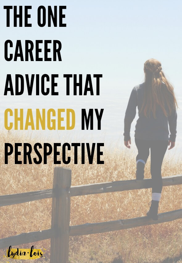 Have you ever had someone say something to you and you get hit in the gut. The kind of advice or idea that you had never even thought of before but makes so much sense. I had that advice and it changed my career path, my college major, and how I look at jobs as a twenty something.