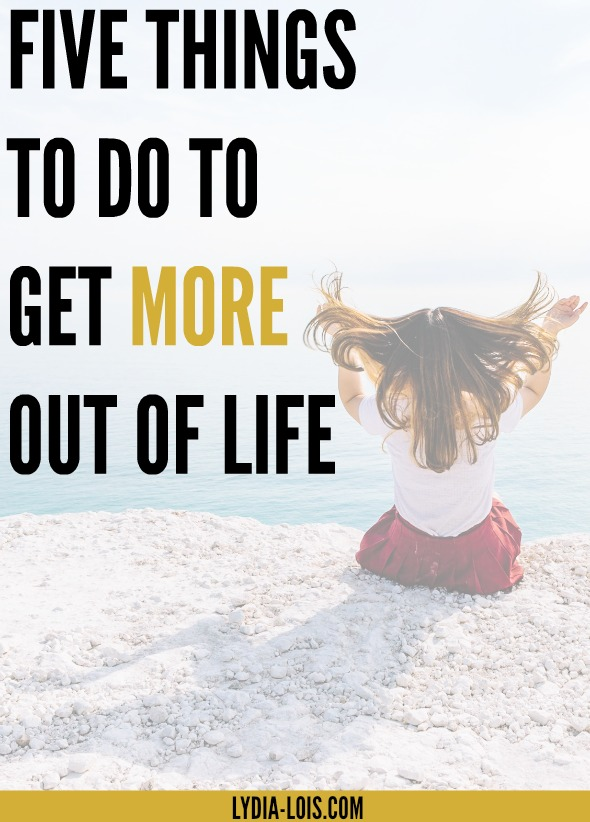 Five things to do to get more out of your life and start living up to your full potential!