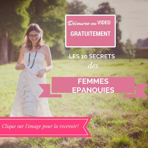 BIENVENUE! - Découvre en vidéo les 10 secrets pour mettre plus d'épanouissement dans ta vie de femme!(clique sur l'image)