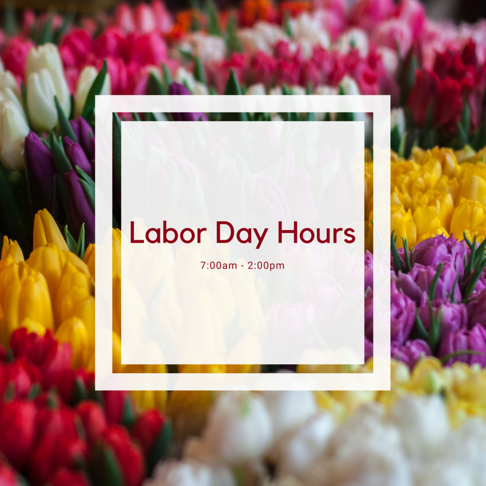Labor Day Store Hours - In observance of Labor Day, our store hours will be from 7:00am - 2:00pm.