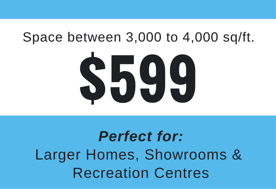 3,000 to 4,000 Sq/Ft - For larger buildings, including residences and commercial properties, including showrooms, resorts, recreation centres and clubs.