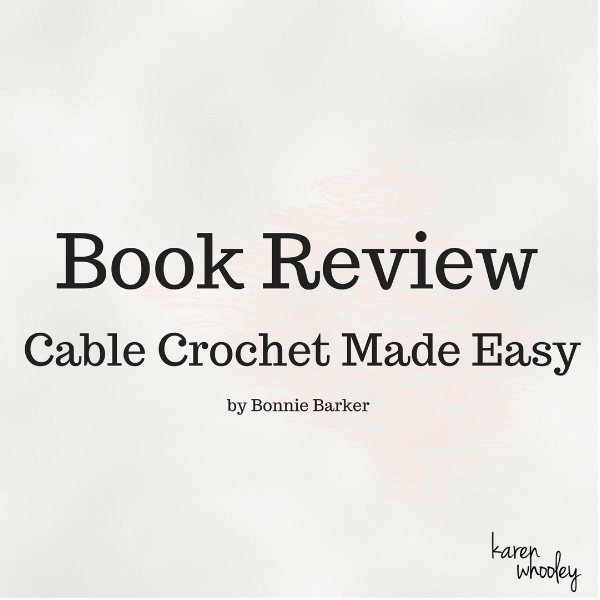 Book Review - Cable Crochet Made Easy by Bonnie Barker