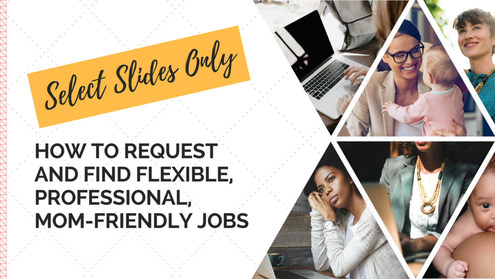 FREE Slides - Get select webinar slides: How to Request and Find Flexible, Professional, Mom-Friendly Jobs.