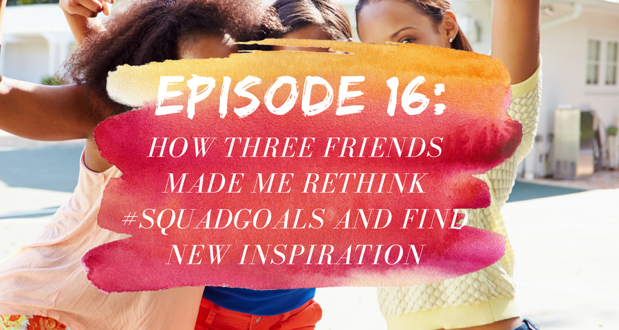 Activate Purpose Episode 16: How Three Friends Made Me Rethink #SquadGoals and Find New Inspiration
