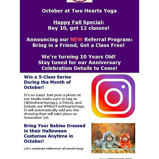 Check it out - new workshops and specials for the month of October  October at Two Hearts Yoga  Happy Fall Special: Buy 10, get 12 classes!  Announcing our NEW Referral Program: Bring in a Friend, Get a Class Free!  We're turning 10 Years Old! Stay tuned for our Anniversary Celebration Details to Come!  #Win a 5-Class Series During the Month of October!  It's so easy! Just post a photo at our studio make sure to tag us (@twoheartsyoga), a friend, and include our #Win5TwoHeartsYoga. It will automatically add you the drawing that will take place on November 1st.  Bring Your #Babies Dressed in their #HalloweenCostumes Anytime in October!  Let's celebrate #Halloween all month long!  American Association Heartsaver #CPRCertification #Class for #Infant, #Child, and #Adult with Tali Fefer Sunday, October 14th  Time: 3:00pm - 6:00pm  #ThreeHearts #Family Constellation at Two Hearts Yoga with Bruce and Leah Kalish Sunday, October 21st  Time: 2:00pm - 5:00pm  #FullMoon #Yoga Circle with Renee Begley Friday, October 26th  Time: 7-9pm  #Restorative & #Aromatherapy Class with Georgina and Deanza Sunday, October 28th  Time: 3:00pm - 5:00pm  #twoheartsyoga #prenatalyoga #prenatalcare #yogamom #postnatalyoga #mother #femalebalancing  #breathemovefeelgood #loveteaching #Shermanoaks #studiocity