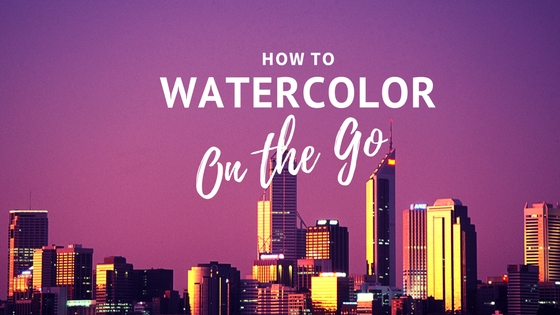 How to Watercolor on the Go.jpg