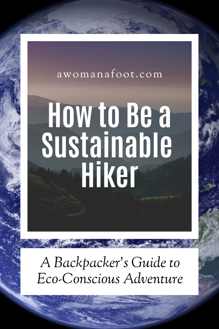 How to be a sustainable Hiker: a Backpacker's Guide to Eco-Conscious Adventures! Make sure your treks are eco-friendly and you make all you can to protect our Planet. Learn how to make eco-conscious choices with gear and clothing, and what are the best practices for sustainable backpacking at awomanafoot.com! | Ecology | Sustainable tourism | eco-friendly on trail | Nature and Wildlife Conservation | Responsible Tourism | #hiking #ecology #camping #backpacking #sustainabletourism #sustainability #ecofriendly #gear #adventure #Outdoors