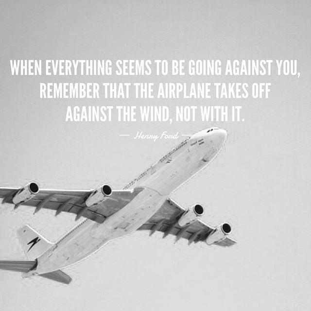 When everything seems to be going against you, remember the airplane takes off against the wind, not with it. – Henry Ford