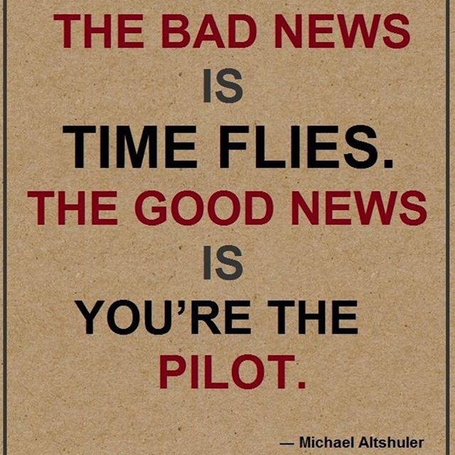 The bad news is time flies. The good news is you are the pilot