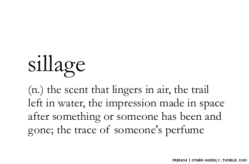 other-wordly :      pronunciation |  'sE-yazh  notes | sillage is how close a perfume stays to your skin; perfume with light sillage does not leave much trace in the air. also, not to be confused with  silage  (sy-ladzh) ,  which is a type of cow food.