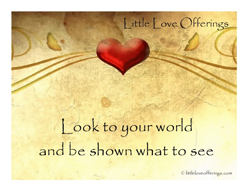 Little Love Offerings-Deeper-Look to your world and be shown what to see.jpg
