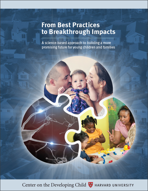From Best Practices to Breakthrough Impacts - A science-based approach to building a more promising future for young children and familiesCenter on the Developing Child, Hardvard University