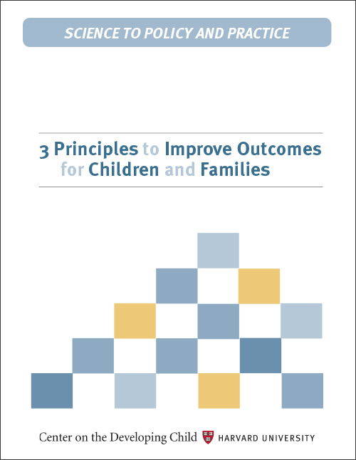 3 Principles to Improve Outcomes for Children and Families - Center on the Developing Child, Hardvard University