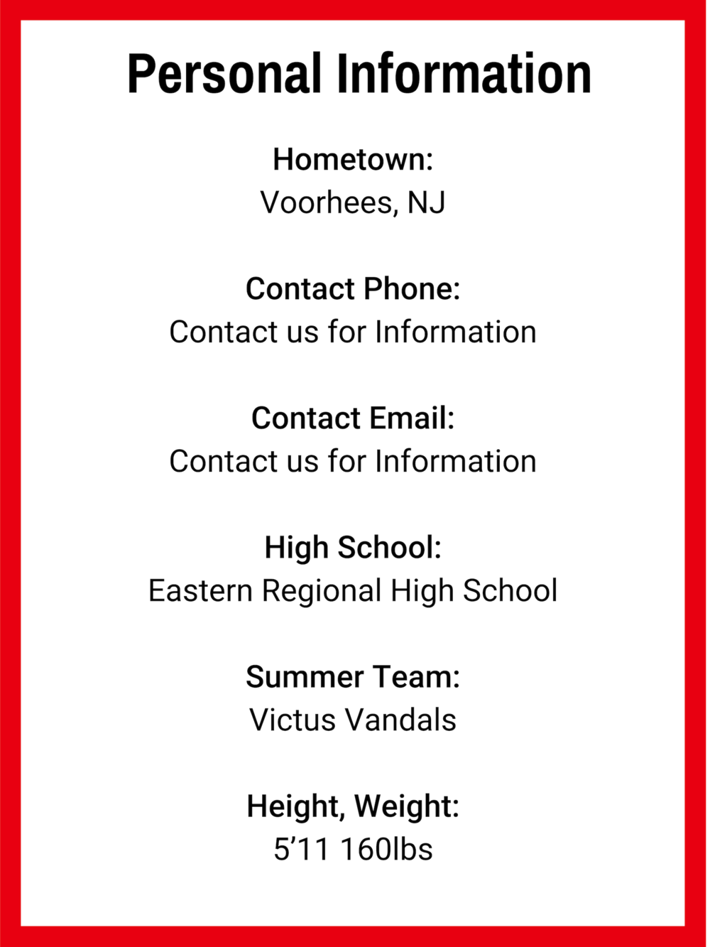Hometown_ Voorhees, NJ Contact Phone_ Contact us for Information Contact Email_ Contact us for Information High School_ Eastern Regional High School Summer Team_ Victus Vandals Height, Weight_ 5'11 160lbs (1).png