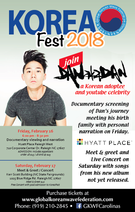 Meet Dan aka Dan - on Friday February 16th from 6:00pm - 8:30pm at the Hyatt Place Raleigh West.  There will be a documentary screening of his journey meeting his birth family with time for Q&A.  Korean and non-Korean appetizers will be provided.on Saturday February 17th at KoreaFest at the NC State Farigrounds during a few meet and greet time slots. Note: Saturday Concert is free with a paid ticket to KoreaFest 2018 (separate transaction)