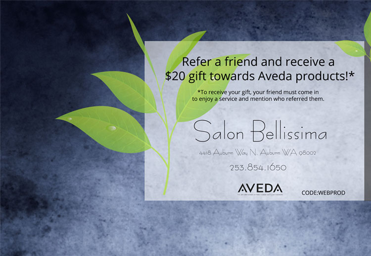 Refer a friend, receive $20 toward Aveda product when they come in and mention your name. Click here to print.