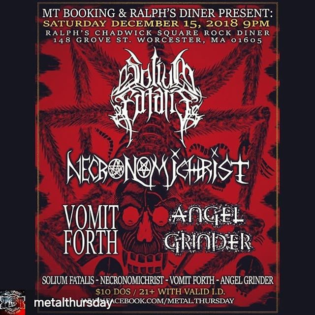 This Saturday, 12/15 come to our final show of 2018 and hear our new EP in its entirety!  repost from @metalthursday -  Saturday 12/15 at @ralphs_rock_diner MT Presents the unrelenting Death Metal lineup of SOLIUM FATALIS @soliumfatalis NECRONOMICHRIST @necronomichrist VOMIT FORTH & ANGEL GRINDER 21+ $10 9PM #mtbooking #ralphsdiner #ralphsrockdiner #worcesterunderground #worcestermass #worcestermetal #massmetal #massachusettsmetal #newenglandmetal #newenglanddeathmetal #soliumfatalis #necronomichrist #vomitforth #angelgrinder #wormtown #woosta #worcesternightlife #worcestermusic #deathmetal #drinkatralphsliveforever - #regrann