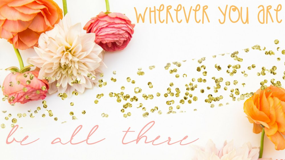 Wherever you are, Be all there. (1).png