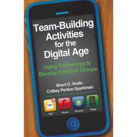 Team Building Activities for the Digital Age - Using Technology to Develop Effective Groups by Brent D. Wolfe and Colbey Penton Sparkman