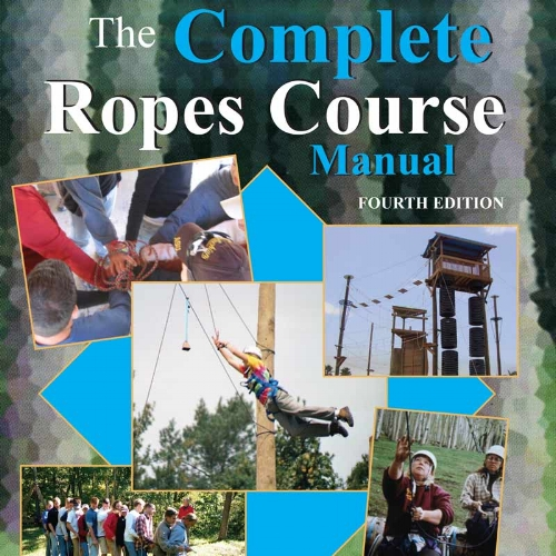 The Complete Ropes Course Manual - This guide serves as a checklist of procedures, techniques, and responsibilities for Ropes Course facilitators.
