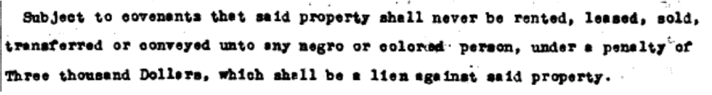 """Subject to covenants that sold property shall never be rented, leased, sold, transferred or conveyed unto negro or colored person, under a penalty of Three thousand Dollars, which shall be a lien against said property."""