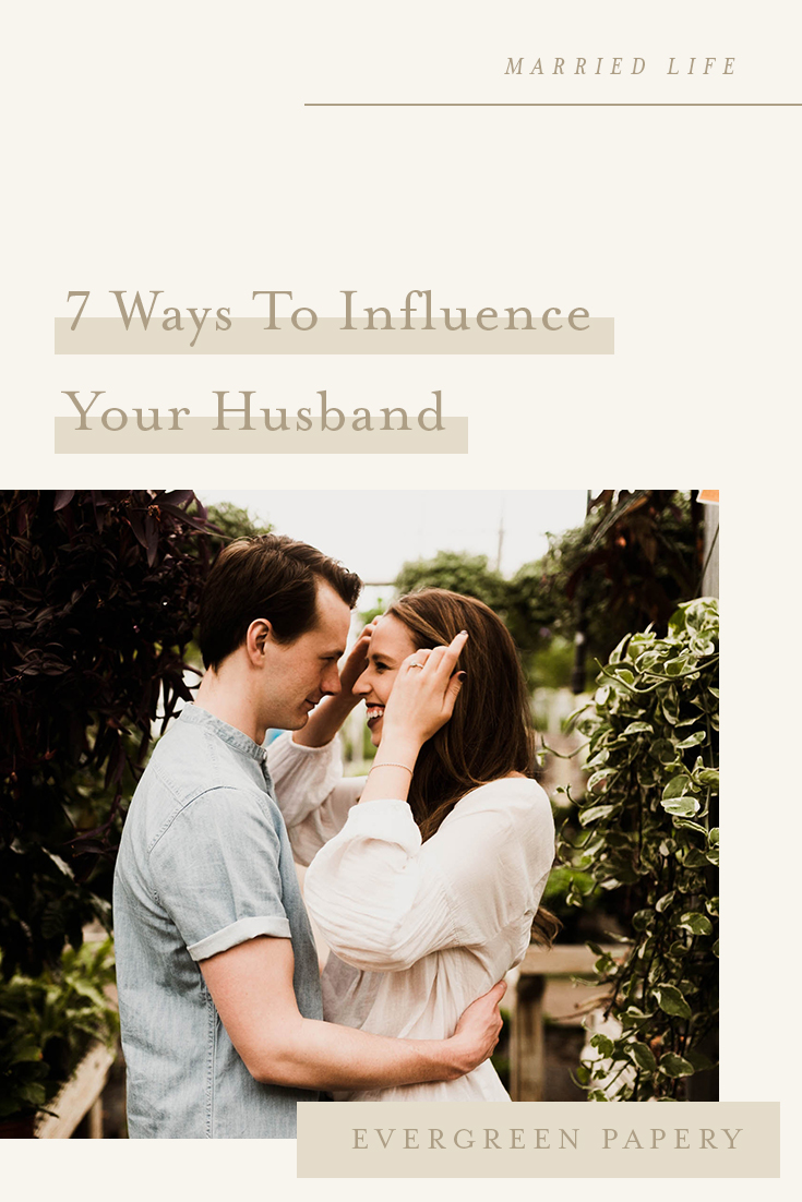 In this post, I am sharing with you 7 different ways you can use your influence to positively uplift and affirm your husband. Read more at evergreenpapery.com #marriedlife #marriageadvice #marriage #wifelife