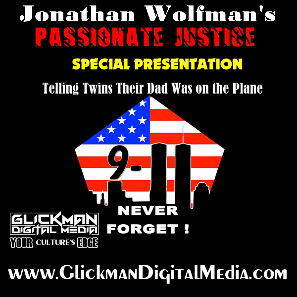 PASSIONATE JUSTICE911 SPECIAL PRESENTATIONSeptember, AbidingJonathan Wolfman's compelling 9/11 story when he had the heart-wrenching task of telling twin twelve year-old boys their father was on the plane that rammed the Pentagon.If you are a new listener to Jonathan Wolfman's