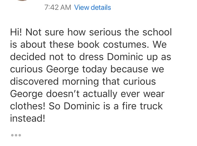 This cracked me up. This is an email sent from my husband to Dominic's teacher. It was the week after Mom moved and we had been spending all weekend handling the details of the move. So instead of sending my boy as a naked Curious George to school, we thought a fire truck would be easier.