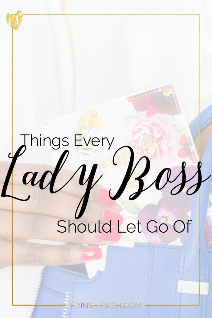 There are certain things that every lady boss needs to let go of. And it isn't clutter or procrastination.