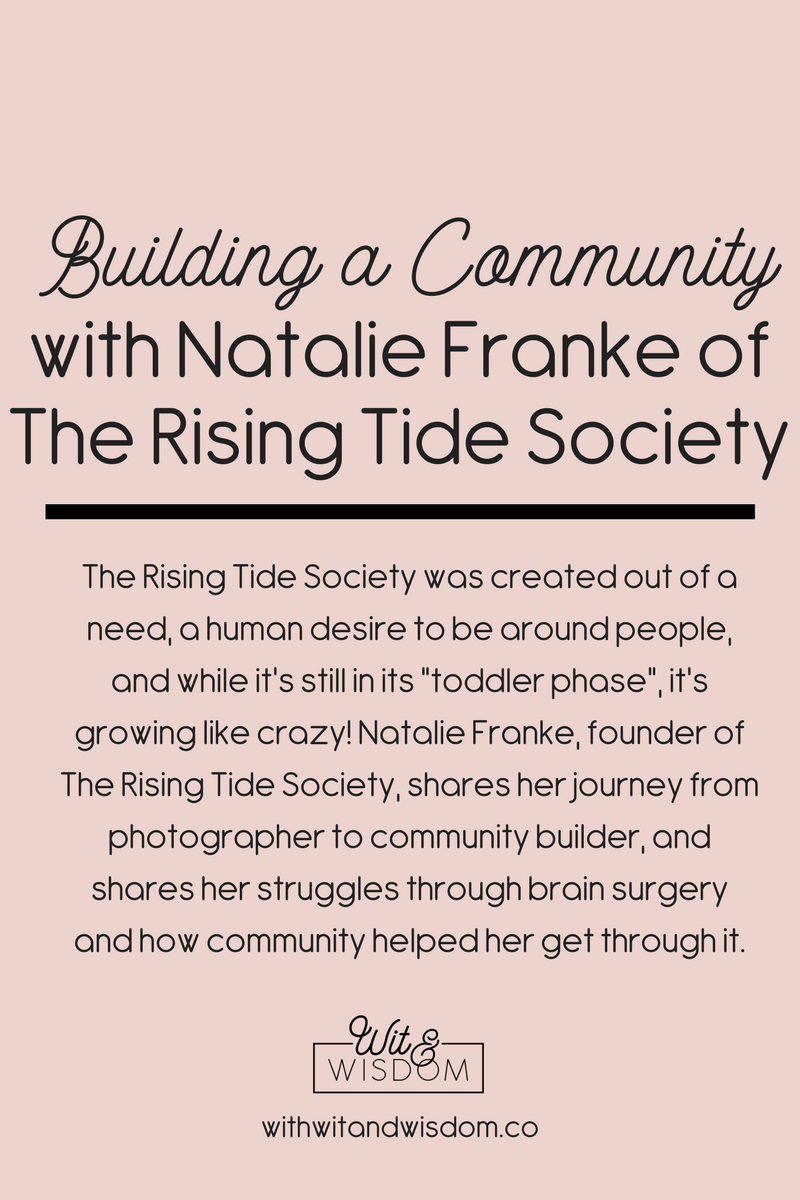 "The Rising Tide Society was created out of a need, a human desire to be around people, and while it's still in its ""toddler phase"", it's growing like crazy! Natalie Franke, founder of The Rising Tide Society, shares her journey from photographer to community builder, and shares her struggles through brain surgery and how community helped her get through it."