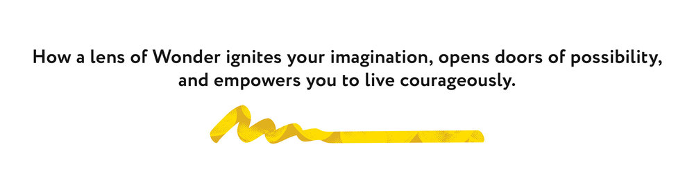 How a lens of Wonder ignites your imagination, opens doors of possibility, and empowers you to live courageously.