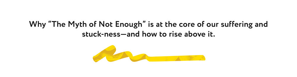 "Why ""The Myth of Not Enough"" is at the core of our suffering and stuck-ness—and how to rise above it."
