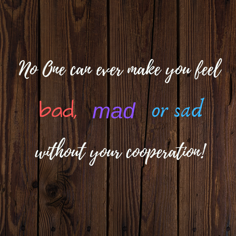 No One can make you ever feel bad, mad or sad... without your cooperation.png