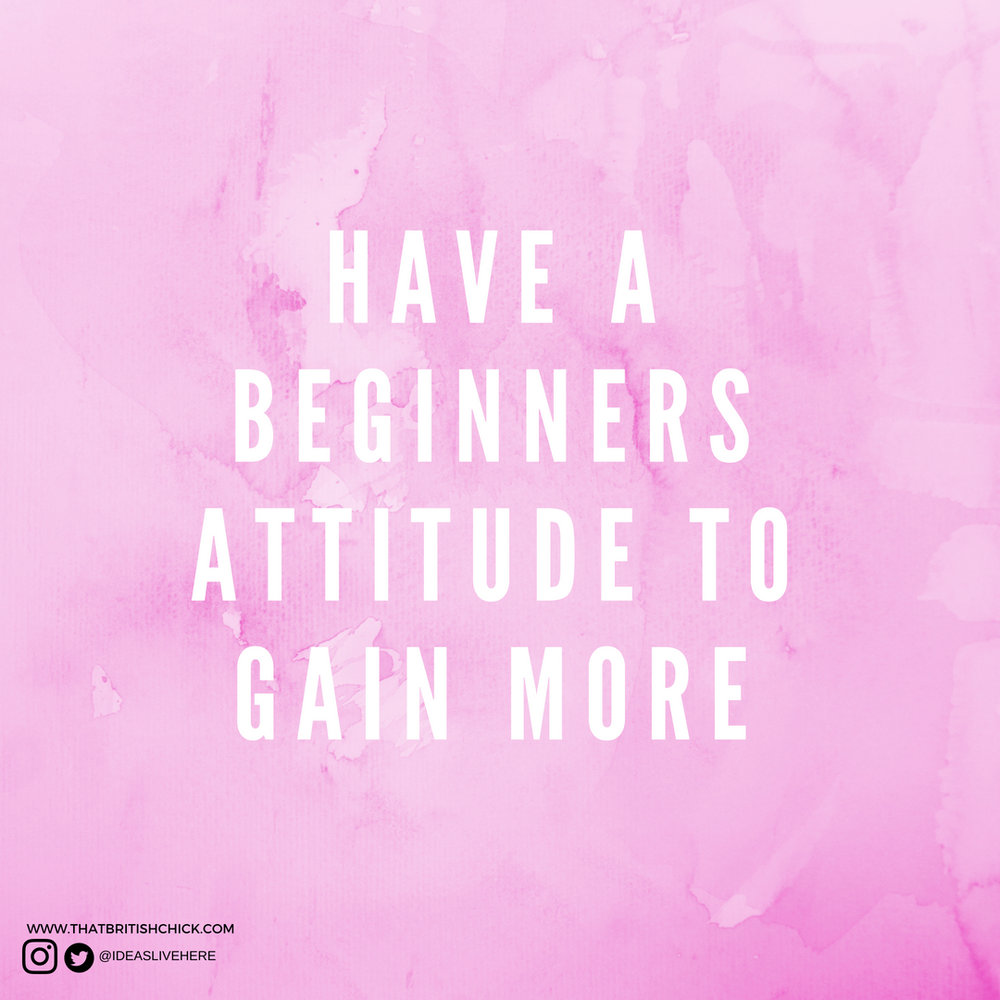 HAVE A BEGINNERS ATTITUDE TO GAIN MORE.jpg