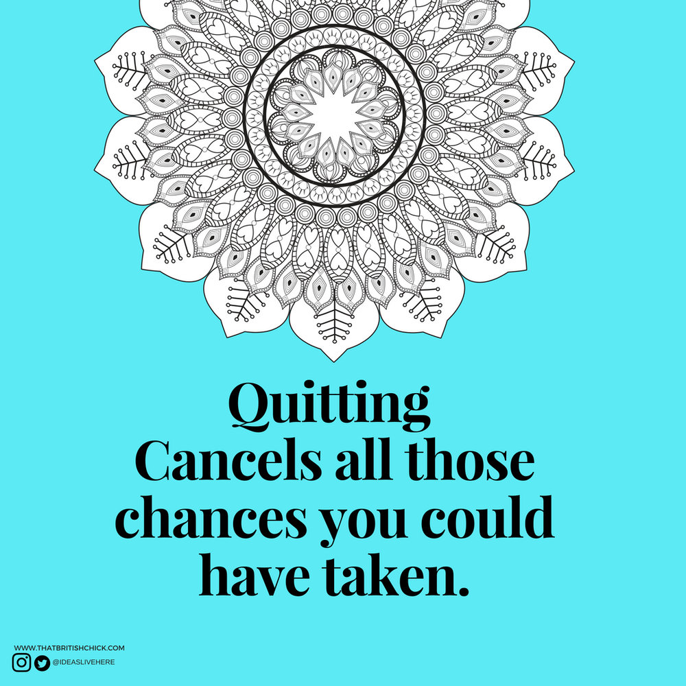 Quitting Cancels all those chances you could have taken..jpg