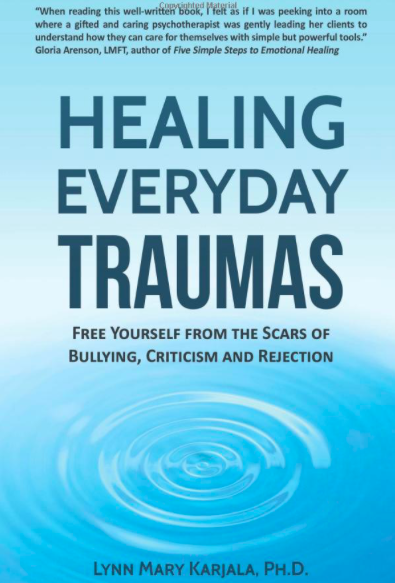 Healing Everyday Traumas: Free Yourself from the Scars of Bullying, Criticism and Rejection  by Lynn Mary Karjala.   Psychology Innovations Press, 2017.
