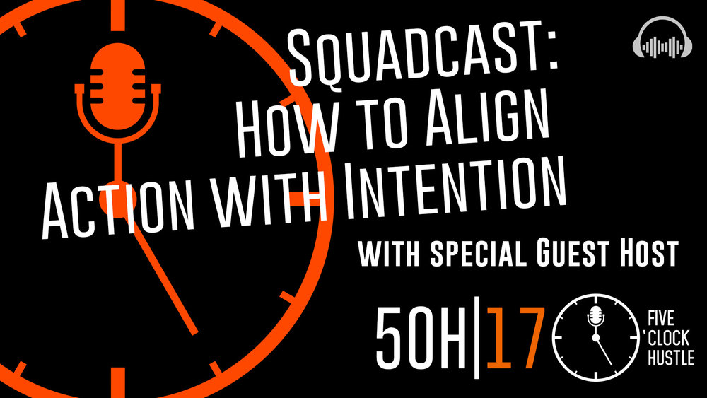 Squadcast: How to Align Action with Intention | 5OH17 | 5 O'Clock Hustle Episode 17 | Guest Host Brandon Jobsz